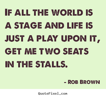 Create graphic picture quotes about life - If all the world is a stage and life is just..