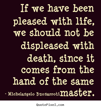 Michelangelo Buonarroti picture quotes - If we have been pleased with life, we should not be displeased with death,.. - Life quotes