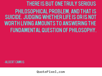 Create custom picture quotes about life - There is but one truly serious philosophical problem, and..