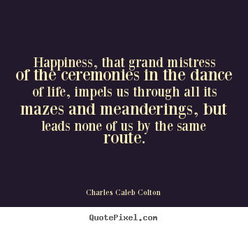 Happiness, that grand mistress of the ceremonies in the dance of life,.. Charles Caleb Colton popular life quote