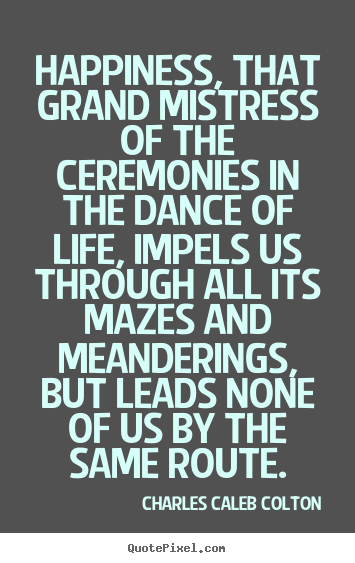 Quote about life - Happiness, that grand mistress of the ceremonies..