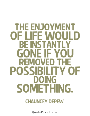 Make custom picture quotes about life - The enjoyment of life would be instantly gone if you removed the possibility..