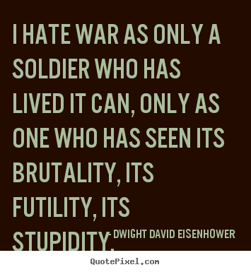 I hate war as only a soldier who has lived it can, only.. Dwight David Eisenhower  life quote