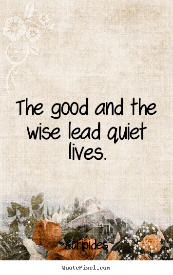 Life quote - The good and the wise lead quiet lives.