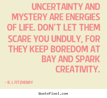 R. I. Fitzhenry picture quotes - Uncertainty and mystery are energies of life. don't let.. - Life quote
