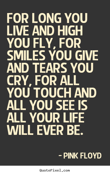 Life sayings - For long you live and high you fly, for smiles you give..