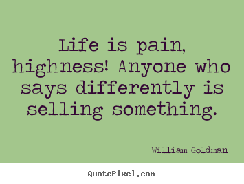 Life quotes - Life is pain, highness! anyone who says differently is selling something.
