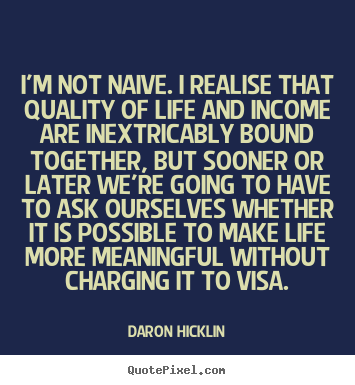 Daron Hicklin picture quotes - I'm not naive. i realise that quality of life and income are inextricably.. - Life quote