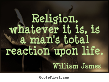 Religion, whatever it is, is a man's total reaction upon life. William James popular life quotes