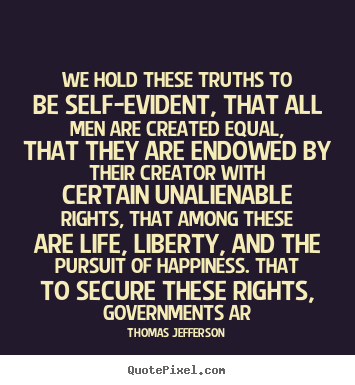 Thomas Jefferson picture quotes - We hold these truths to be self-evident, that all men are created.. - Life quote