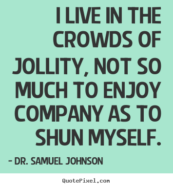 I live in the crowds of jollity, not so much.. Dr. Samuel Johnson  life quote