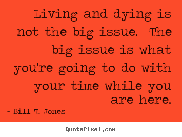 Create your own picture quotes about life - Living and dying is not the big issue. the big issue is what you're..