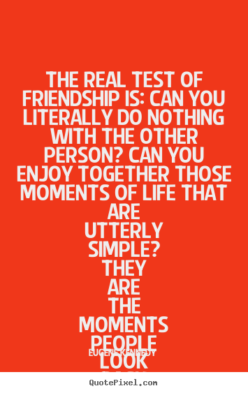 Eugene Kennedy picture quotes - The real test of friendship is: can you literally.. - Life quotes