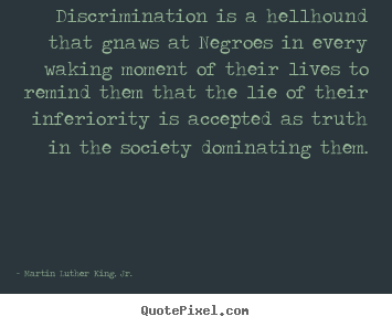 Discrimination is a hellhound that gnaws at.. Martin Luther King, Jr.  life quotes