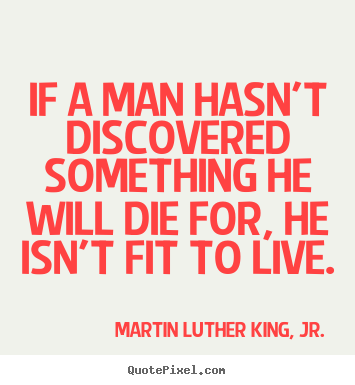 Martin Luther King, Jr. image quotes - If a man hasn't discovered something he will die for,.. - Life quotes