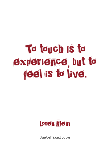 Loren Klein poster quotes - To touch is to experience, but to feel is to live. - Life quotes