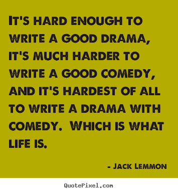 Life quotes - It's hard enough to write a good drama, it's much harder..