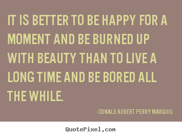 Life quotes - It is better to be happy for a moment and be burned up with beauty..