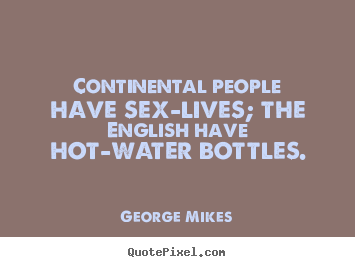 George Mikes picture quote - Continental people have sex-lives; the english have hot-water.. - Life quote
