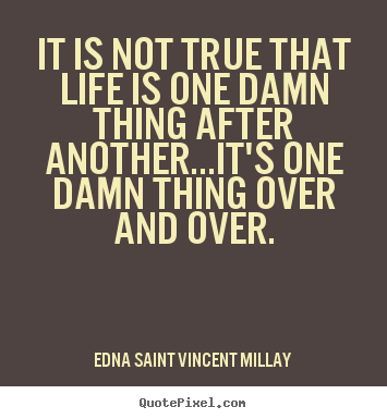 It is not true that life is one damn thing after.. Edna Saint Vincent Millay  life quotes
