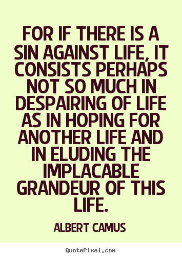 For if there is a sin against life, it consists.. Albert Camus great life quotes