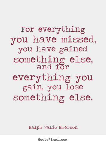 Quotes about life - For everything you have missed, you have gained..