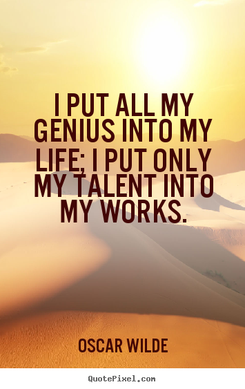 Create graphic picture quotes about life - I put all my genius into my life; i put only my..
