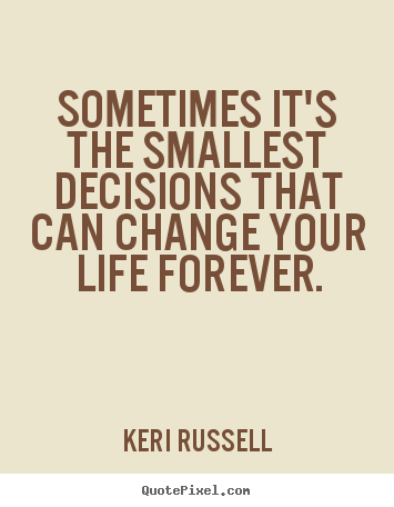 Sometimes it's the smallest decisions that can change your.. Keri Russell great life quotes