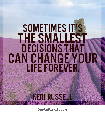 Create graphic picture quotes about life - Sometimes it's the smallest decisions that can change your life forever.