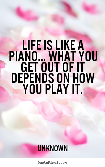 Create photo quotes about life - Life is like a piano... what you get out of it depends on how you..