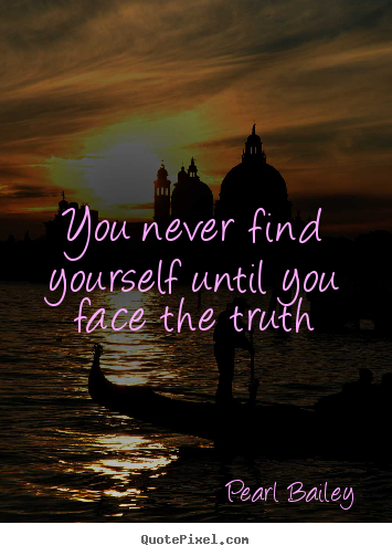 Pearl Bailey photo quote - You never find yourself until you face the truth - Life quote