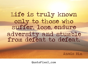 Life quotes - Life is truly known only to those who suffer, lose, endure..