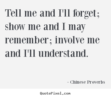 Tell me and i'll forget; show me and i may remember; involve.. Chinese Proverbs famous life quotes