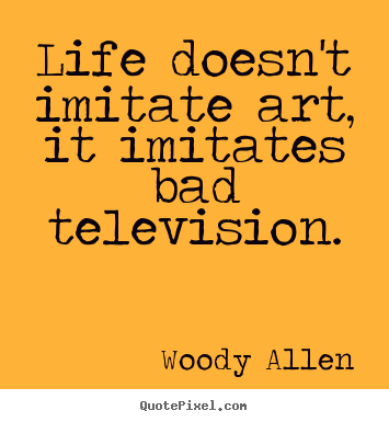 Life doesn't imitate art, it imitates bad.. Woody Allen  life quotes