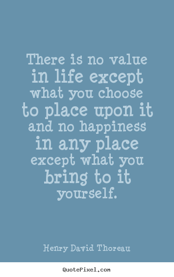 There is no value in life except what you choose to place upon.. Henry David Thoreau good life quote