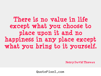 Life quotes - There is no value in life except what you..