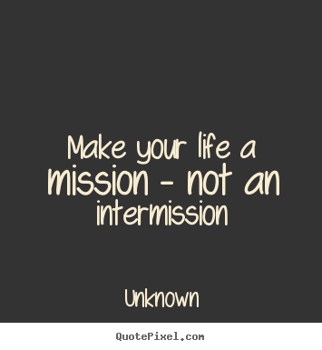 Life quote - Make your life a mission - not an intermission