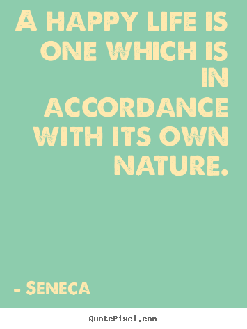 Life quote - A happy life is one which is in accordance with its own nature.