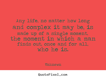 Quotes about life - Any life, no matter how long and complex it may be, is made up..