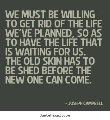 We must be willing to get rid of the life we've.. Joseph Campbell famous life quotes