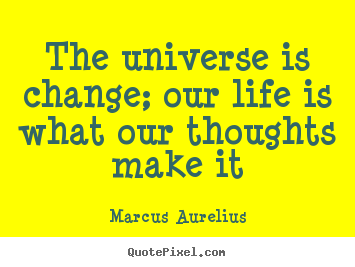 The universe is change; our life is what.. Marcus Aurelius best life quote