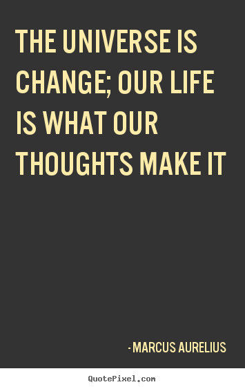 Customize picture quotes about life - The universe is change; our life is what our thoughts make it