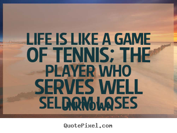 Quotes about life - Life is like a game of tennis; the player who serves well seldom loses