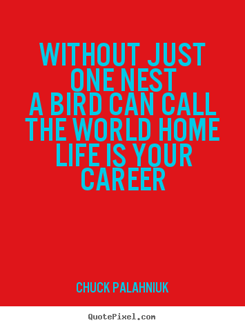 Quotes about life - Without just one nesta bird can call the world homelife..