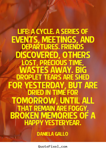 Life: a cycle. a series of events, meetings, and departures... Daniela Gallo  life quotes