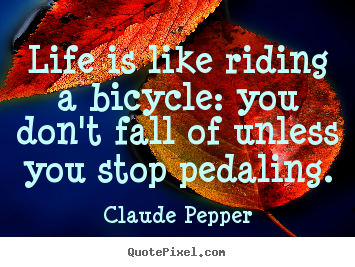 Life is like riding a bicycle: you don't fall of unless you stop pedaling. Claude Pepper popular life quotes