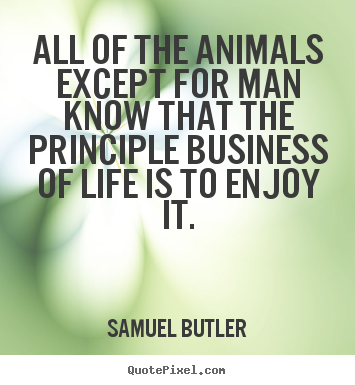 Design custom image quotes about life - All of the animals except for man know that the principle business..