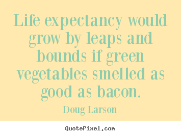 Life expectancy would grow by leaps and bounds if green.. Doug Larson popular life quotes