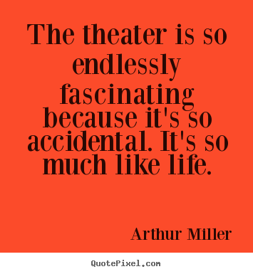 The theater is so endlessly fascinating because it's.. Arthur Miller famous life quotes