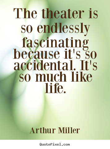 Quotes about life - The theater is so endlessly fascinating because it's..